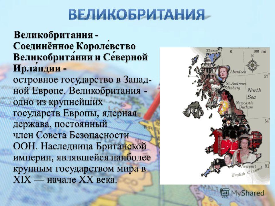 Великобритания - Соединённое Короле́вство Великобрита́нии и Се́верной Ирла́ндии - островное государство в Запад- ной Европе. Великобритания - одно из крупнейших государств Европы, ядерная держава, постоянный член Совета Безопасности ООН. Наследница Б