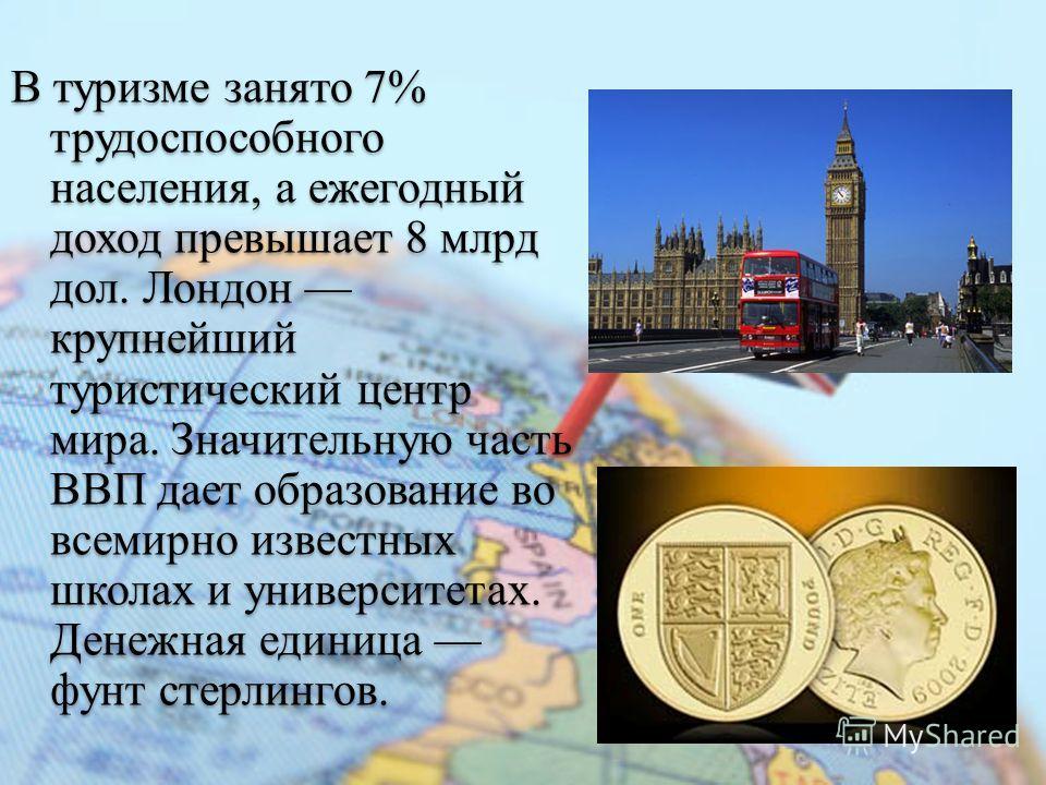 В туризме занято 7% трудоспособного населения, а ежегодный доход превышает 8 млрд дол. Лондон крупнейший туристический центр мира. Значительную часть ВВП дает образование во всемирно известных школах и университетах. Денежная единица фунт стерлингов.