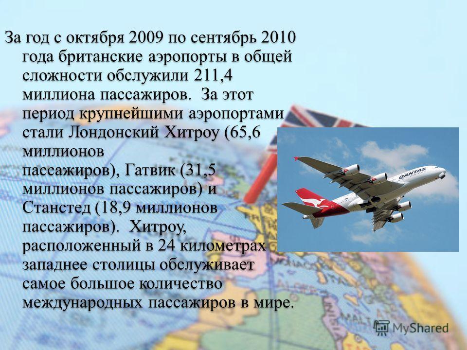 За год с октября 2009 по сентябрь 2010 года британские аэропорты в общей сложности обслужили 211,4 миллиона пассажиров. За этот период крупнейшими аэропортами стали Лондонский Хитроу (65,6 миллионов пассажиров), Гатвик (31,5 миллионов пассажиров) и С