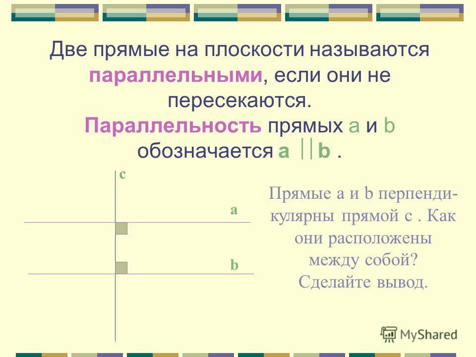 Как могут быть расположены две прямые на плоскости? Две прямые либо имеют одну общую точку, т.е. пересекаются; либо не имеют ни одной общей точки,т.е не пересекаются. а с аb О