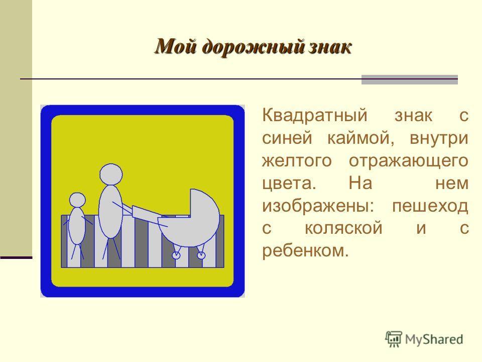 Мой дорожный знак Квадратный знак с синей каймой, внутри желтого отражающего цвета. На нем изображены: пешеход с коляской и с ребенком.