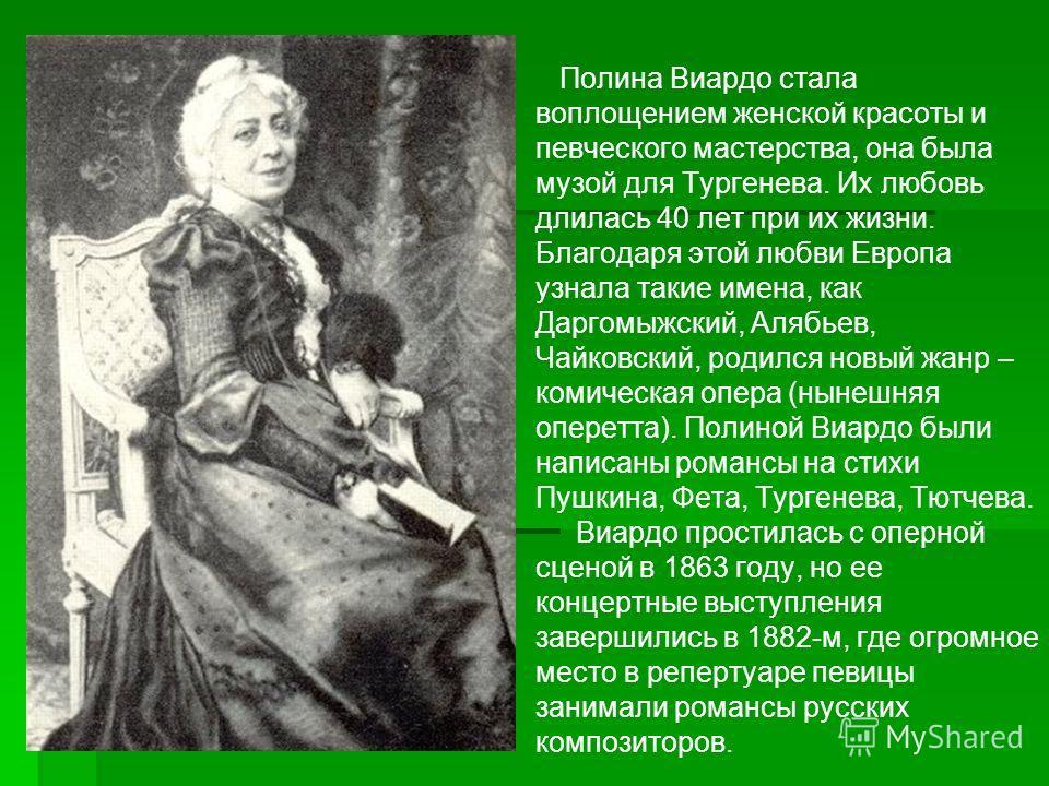 Полина Виардо стала воплощением женской красоты и певческого мастерства, она была музой для Тургенева. Их любовь длилась 40 лет при их жизни. Благодаря этой любви Европа узнала такие имена, как Даргомыжский, Алябьев, Чайковский, родился новый жанр –
