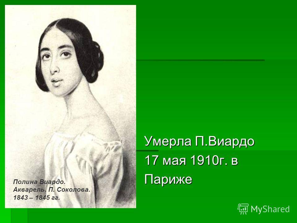 Умерла П.Виардо 17 мая 1910г. в Париже Полина Виардо. Акварель. П. Соколова. 1843 – 1845 гг.