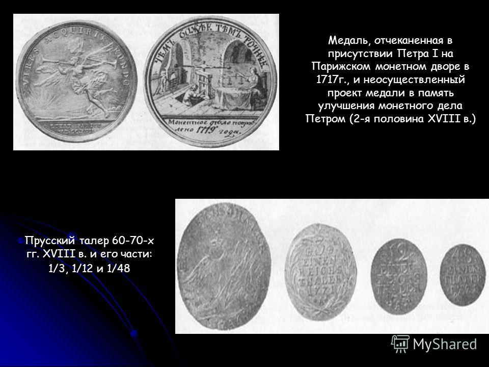 Медаль, отчеканенная в присутствии Петра I на Парижском монетном дворе в 1717г., и неосуществленный проект медали в память улучшения монетного дела Петром (2-я половина XVIII в.) Прусский талер 60-70-х гг. XVIII в. и его части: 1/3, 1/12 и 1/48