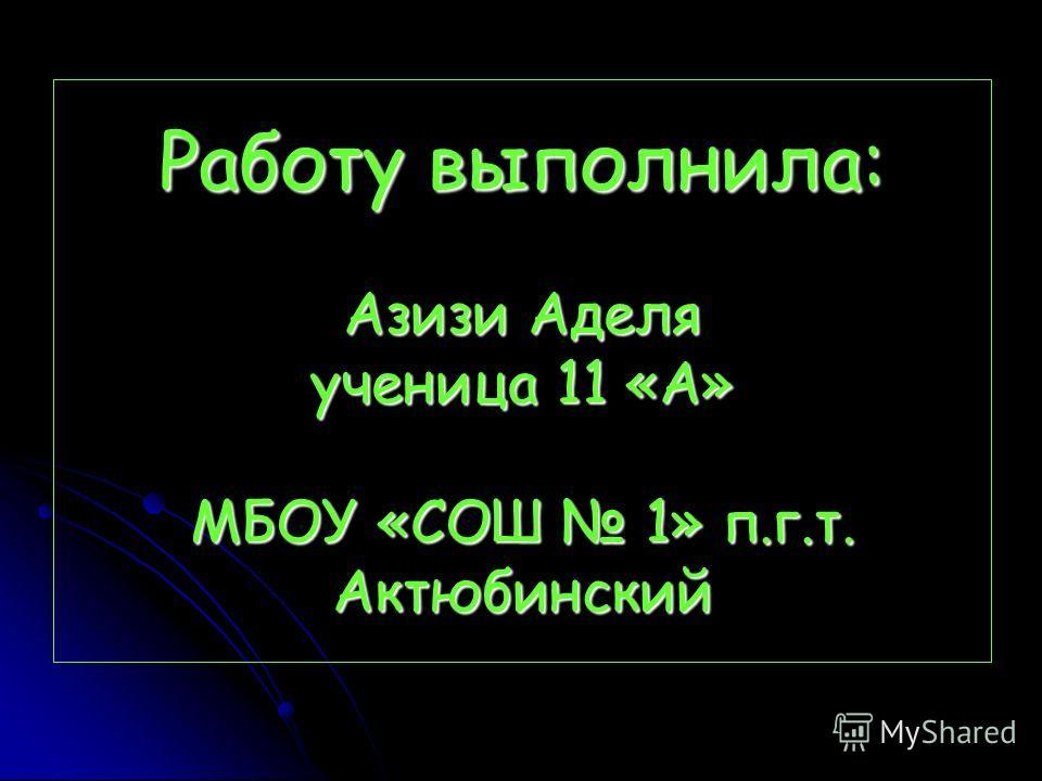 Работу выполнила: Азизи Аделя ученица 11 «А» МБОУ «СОШ 1» п.г.т. Актюбинский