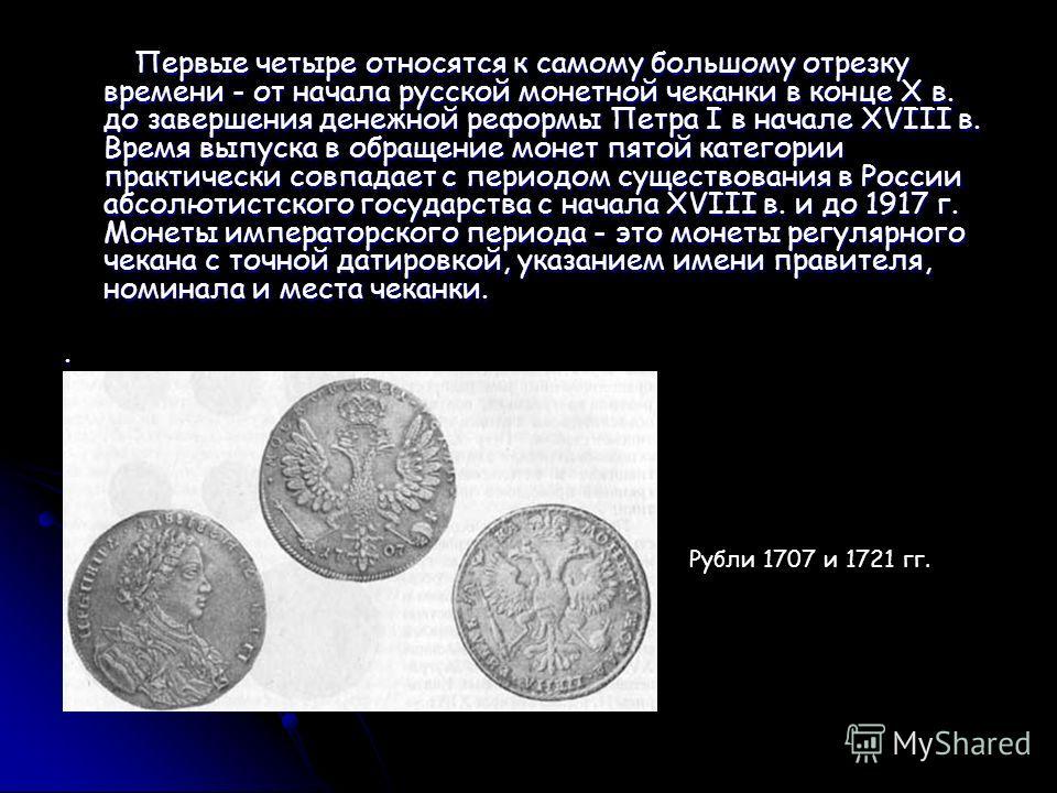 Первые четыре относятся к самому большому отрезку времени - от начала русской монетной чеканки в конце X в. до завершения денежной реформы Петра I в начале XVIII в. Время выпуска в обращение монет пятой категории практически совпадает с периодом суще