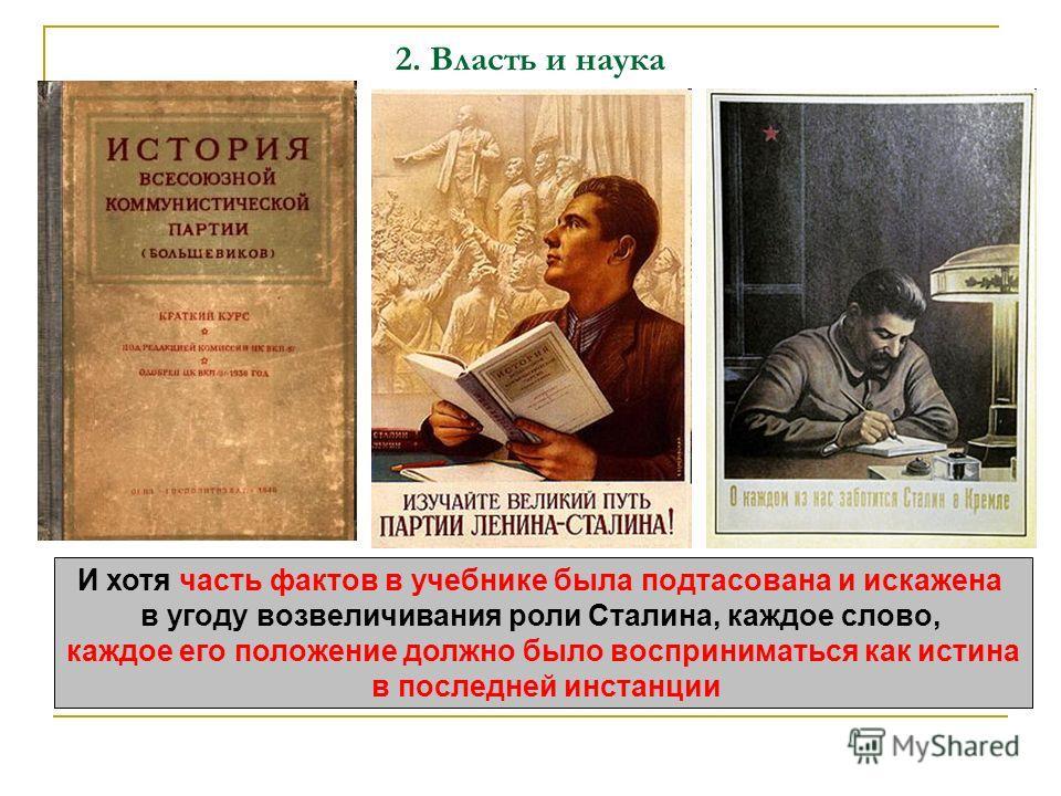 2. Власть и наука И хотя часть фактов в учебнике была подтасована и искажена в угоду возвеличивания роли Сталина, каждое слово, каждое его положение должно было восприниматься как истина в последней инстанции