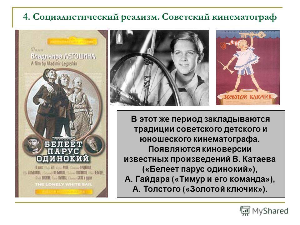 4. Социалистический реализм. Советский кинематограф В этот же период закладываются традиции советского детского и юношеского кинематографа. Появляются киноверсии известных произведений В. Катаева («Белеет парус одинокий»), А. Гайдара («Тимур и его ко