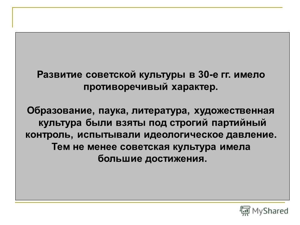 Развитие советской культуры в 30-е гг. имело противоречивый характер. Образование, паука, литература, художественная культура были взяты под строгий партийный контроль, испытывали идеологическое давление. Тем не менее советская культура имела большие