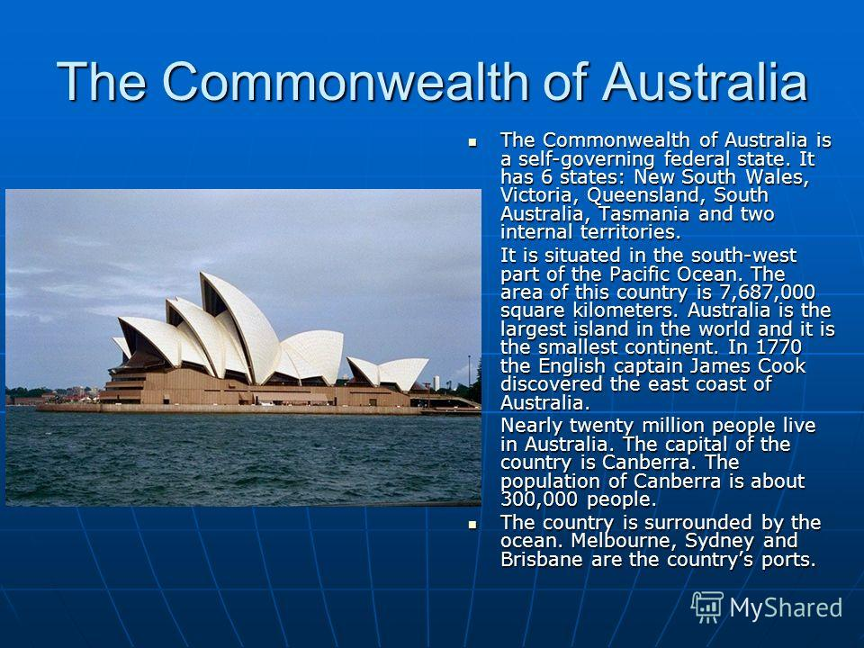The Commonwealth of Australia The Commonwealth of Australia is a self-governing federal state. It has 6 states: New South Wales, Victoria, Queensland, South Australia, Tasmania and two internal territories. The Commonwealth of Australia is a self-gov
