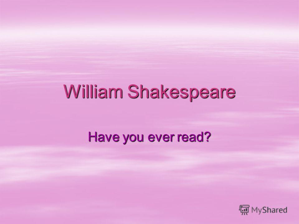 William Shakespeare Have you ever read?