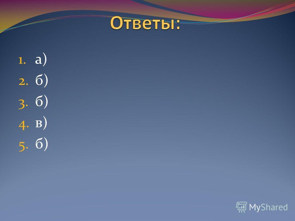 1. а) 2. б) 3. б) 4. в) 5. б)