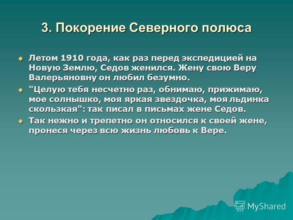 3. Покорение Северного полюса Летом 1910 года, как раз перед экспедицией на Новую Землю, Седов женился. Жену свою Веру Валерьяновну он любил безумно. Летом 1910 года, как раз перед экспедицией на Новую Землю, Седов женился. Жену свою Веру Валерьяновн