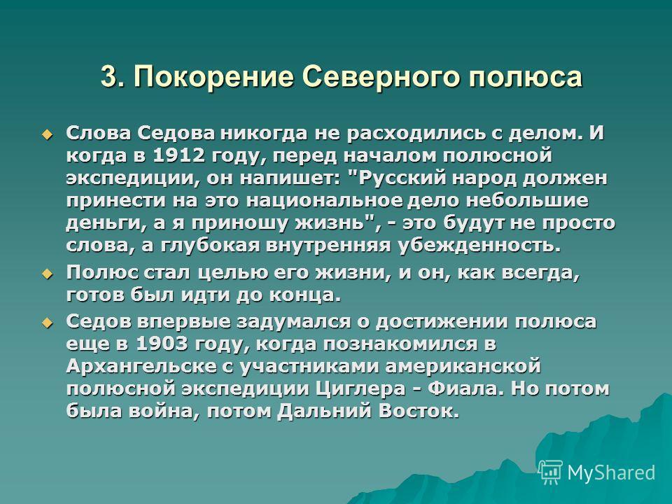 3. Покорение Северного полюса Слова Седова никогда не расходились с делом. И когда в 1912 году, перед началом полюсной экспедиции, он напишет: