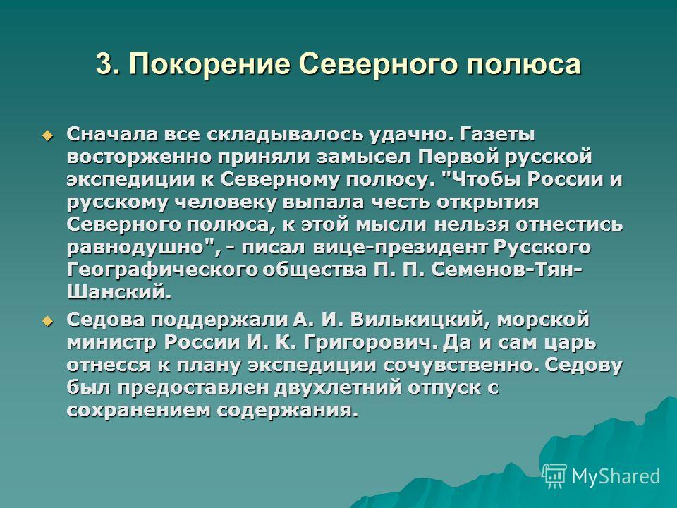 3. Покорение Северного полюса Сначала все складывалось удачно. Газеты восторженно приняли замысел Первой русской экспедиции к Северному полюсу.