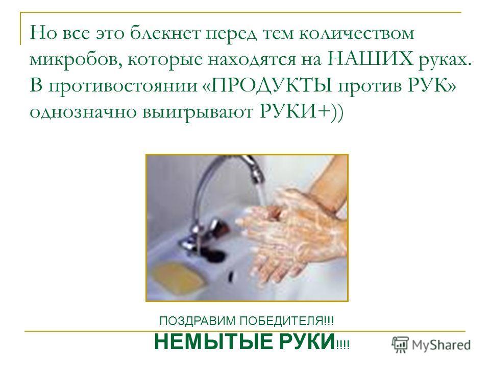 Но все это блекнет перед тем количеством микробов, которые находятся на НАШИХ руках. В противостоянии «ПРОДУКТЫ против РУК» однозначно выигрывают РУКИ+)) ПОЗДРАВИМ ПОБЕДИТЕЛЯ!!! НЕМЫТЫЕ РУКИ !!!!