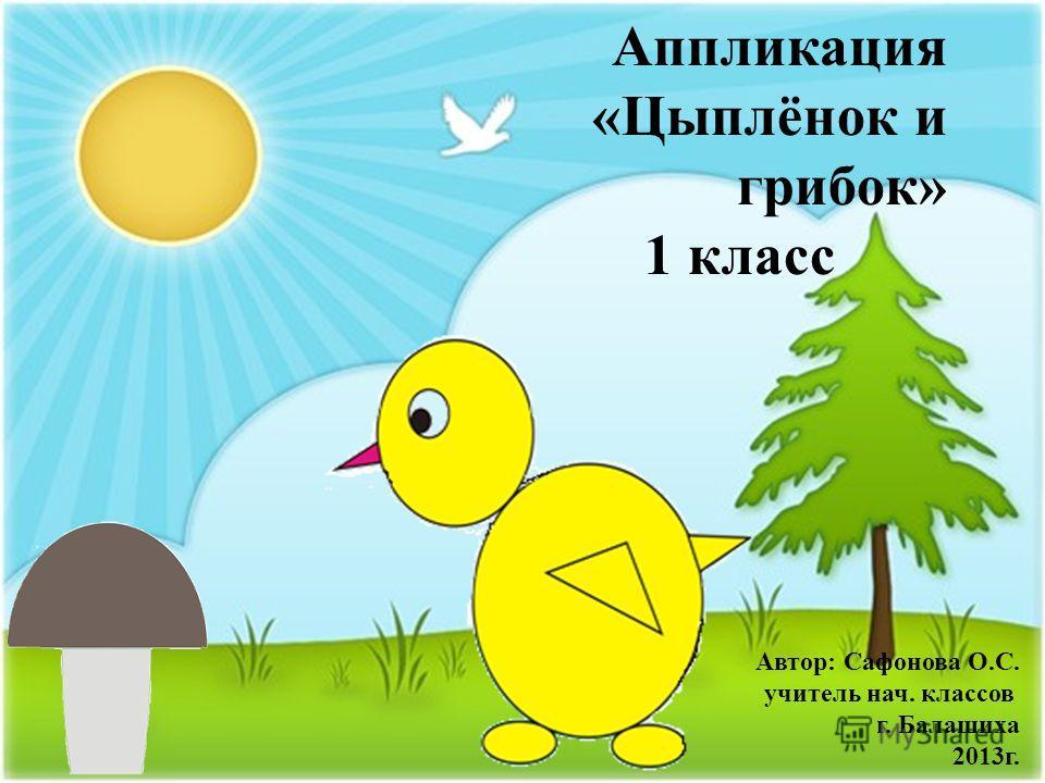 Аппликация «Цыплёнок и грибок» 1 класс Автор: Сафонова О.С. учитель нач. классов г. Балашиха 2013г.