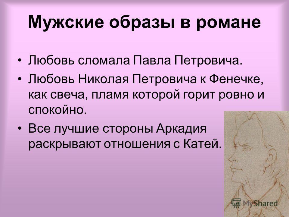 Мужские образы в романе Любовь сломала Павла Петровича. Любовь Николая Петровича к Фенечке, как свеча, пламя которой горит ровно и спокойно. Все лучшие стороны Аркадия раскрывают отношения с Катей.