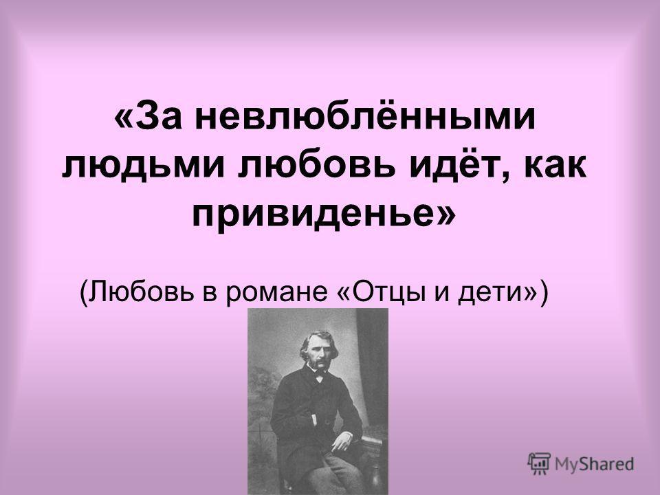 «За невлюблёнными людьми любовь идёт, как привиденье» (Любовь в романе «Отцы и дети»)