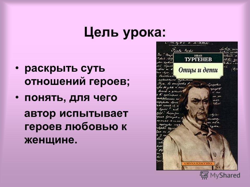 Цель урока: раскрыть суть отношений героев; понять, для чего автор испытывает героев любовью к женщине.