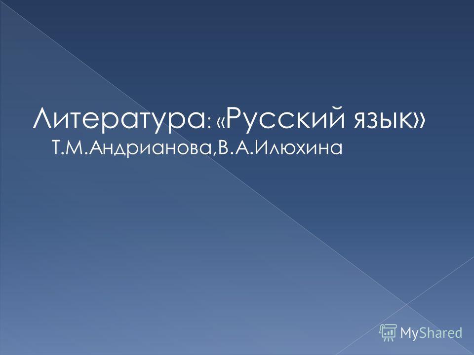 Литература : « Русский язык» Т.М.Андрианова,В.А.Илюхина