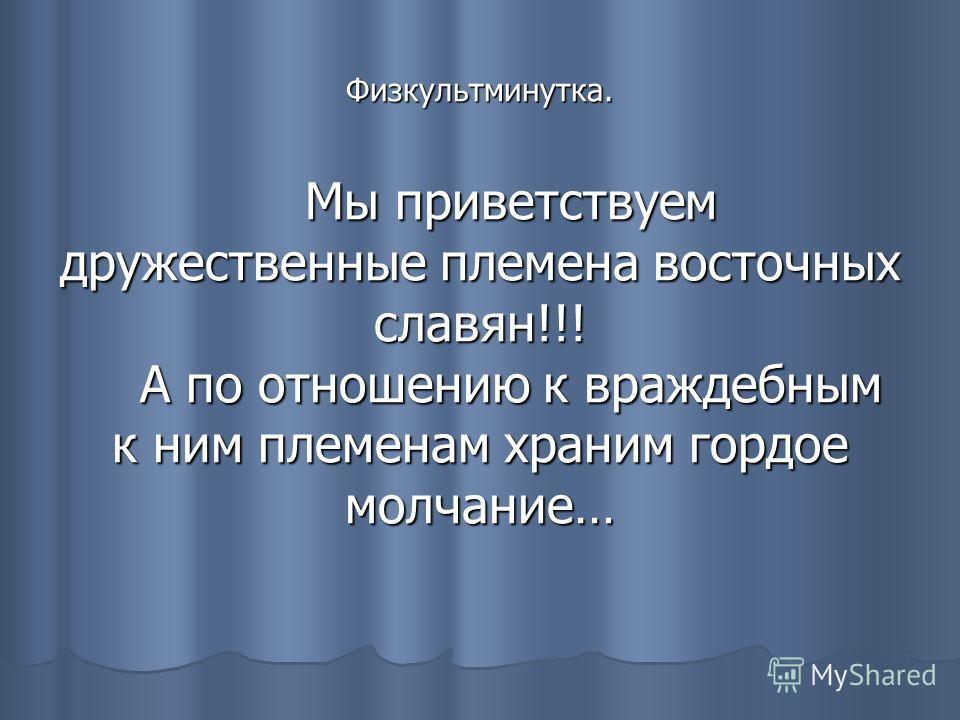 Физкультминутка. Мы приветствуем дружественные племена восточных славян!!! А по отношению к враждебным к ним племенам храним гордое молчание…
