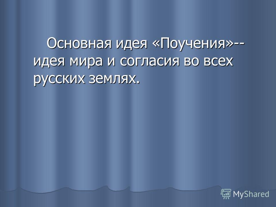 Основная идея «Поучения»-- идея мира и согласия во всех русских землях. Основная идея «Поучения»-- идея мира и согласия во всех русских землях.