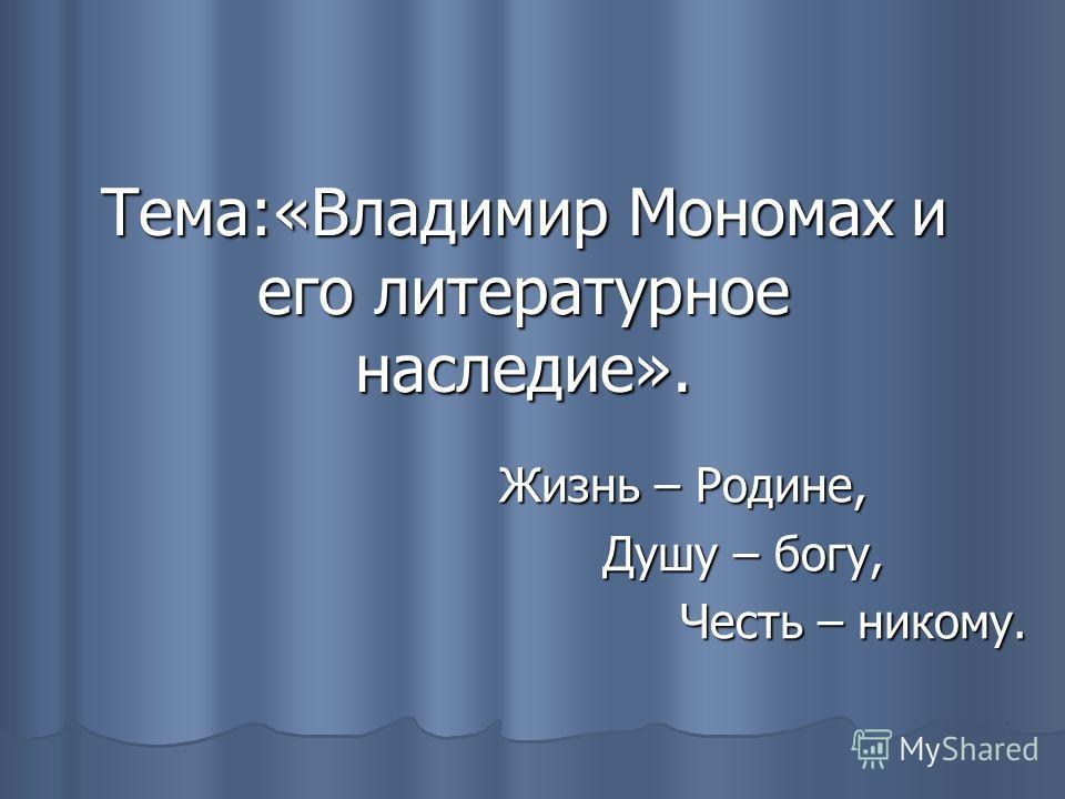 Тема:«Владимир Мономах и его литературное наследие». Жизнь – Родине, Душу – богу, Душу – богу, Честь – никому. Честь – никому.
