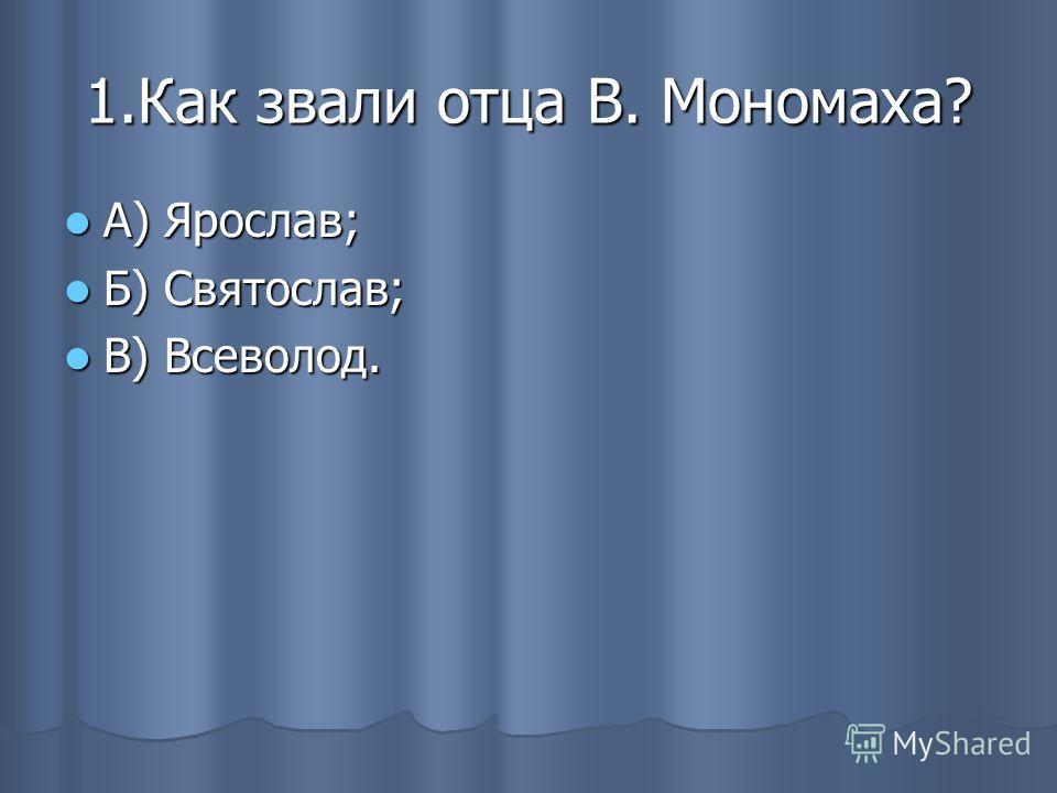 1.Как звали отца В. Мономаха? А) Ярослав; А) Ярослав; Б) Святослав; Б) Святослав; В) Всеволод. В) Всеволод.