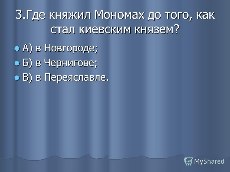 3.Где княжил Мономах до того, как стал киевским князем? А) в Новгороде; А) в Новгороде; Б) в Чернигове; Б) в Чернигове; В) в Переяславле. В) в Переяславле.