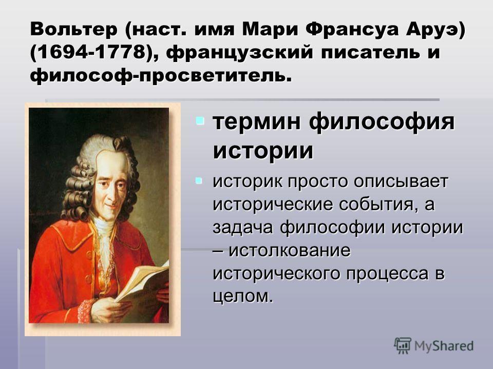 Вольтер (наст. имя Мари Франсуа Аруэ) (1694-1778), французский писатель и философ-просветитель. термин философия истории термин философия истории историк просто описывает исторические события, а задача философии истории – истолкование исторического п