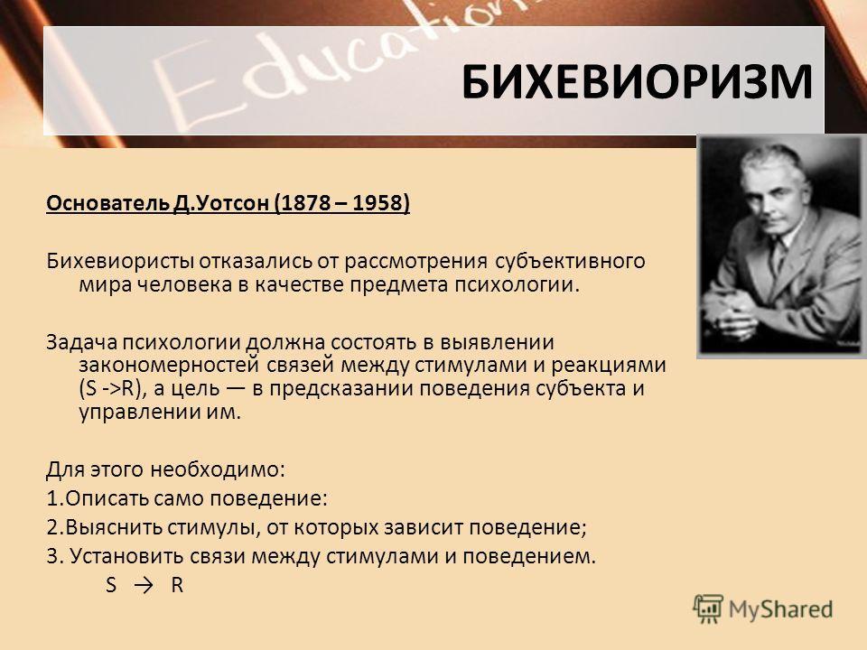 БИХЕВИОРИЗМ Основатель Д.Уотсон (1878 – 1958) Бихевиористы отказались от рассмотрения субъективного мира человека в качестве предмета психологии. Задача психологии должна состоять в выявлении закономерностей связей между стимулами и реакциями (S ->R)