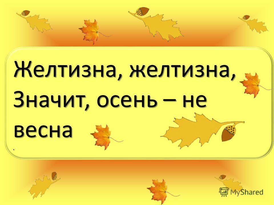 Желтизна, желтизна, Значит, осень – не весна.