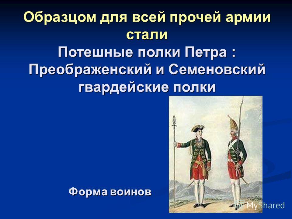 Форма воинов Образцом для всей прочей армии стали Потешные полки Петра : Преображенский и Семеновский гвардейские полки