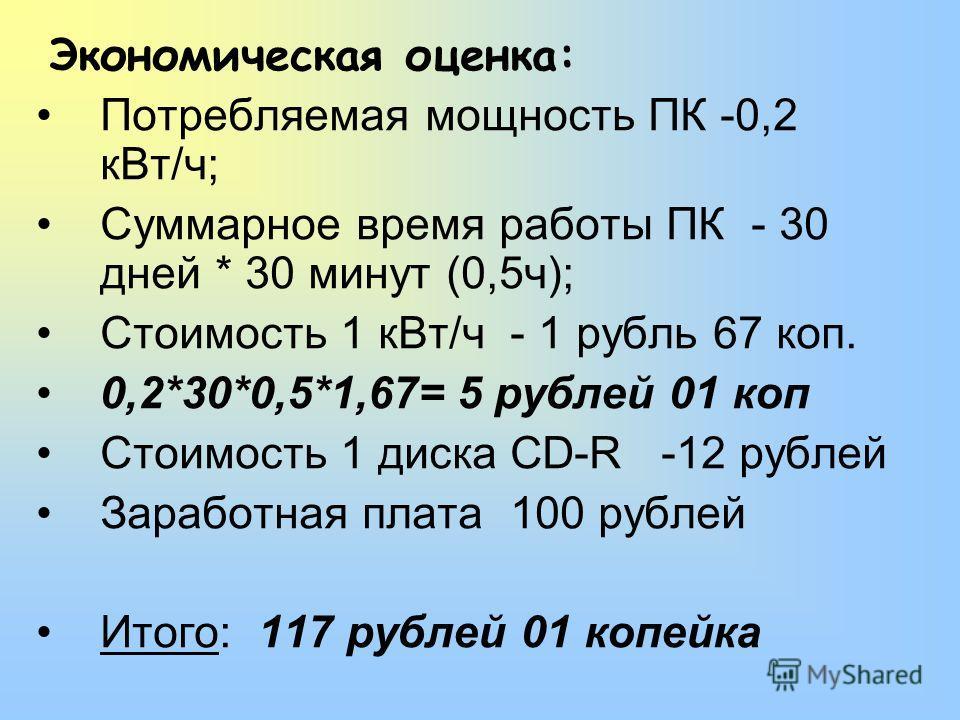Экономическая оценка: Потребляемая мощность ПК -0,2 кВт/ч; Суммарное время работы ПК - 30 дней * 30 минут (0,5ч); Стоимость 1 кВт/ч - 1 рубль 67 коп. 0,2*30*0,5*1,67= 5 рублей 01 коп Стоимость 1 диска CD-R -12 рублей Заработная плата 100 рублей Итого