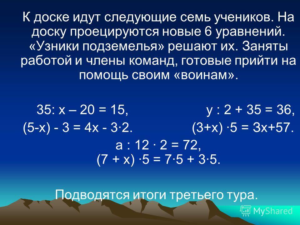 К доске идут следующие семь учеников. На доску проецируются новые 6 уравнений. «Узники подземелья» решают их. Заняты работой и члены команд, готовые прийти на помощь своим «воинам». 35: х – 20 = 15, y : 2 + 35 = 36, (5-х) - 3 = 4х - 32. (3+х) 5 = Зх