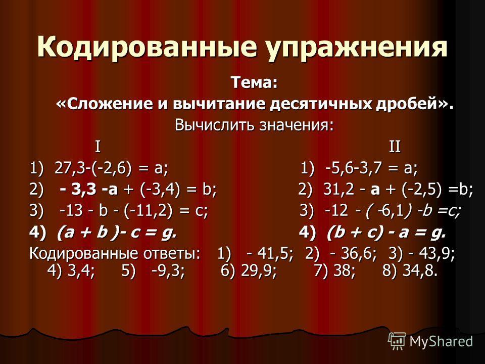 Кодированные упражнения Тема: «Сложение и вычитание десятичных дробей». Вычислить значения: I II I II 1) 27,3-(-2,6) = а; 1) -5,6-3,7 = а; 2) - 3,3 -а + (-3,4) = b; 2) 31,2 - а + (-2,5) =b; 3) -13 - b - (-11,2) = с; 3) -12 - ( -6,1) -b =c; 4) (a + b