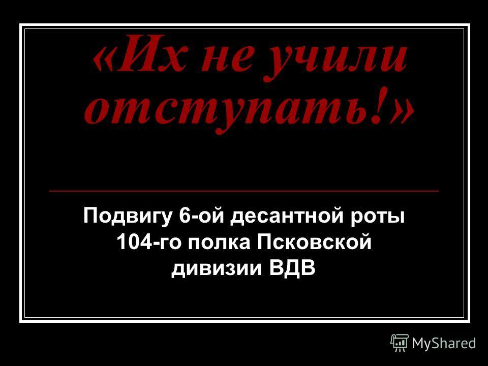 «Их не учили отступать!» Подвигу 6-ой десантной роты 104-го полка Псковской дивизии ВДВ