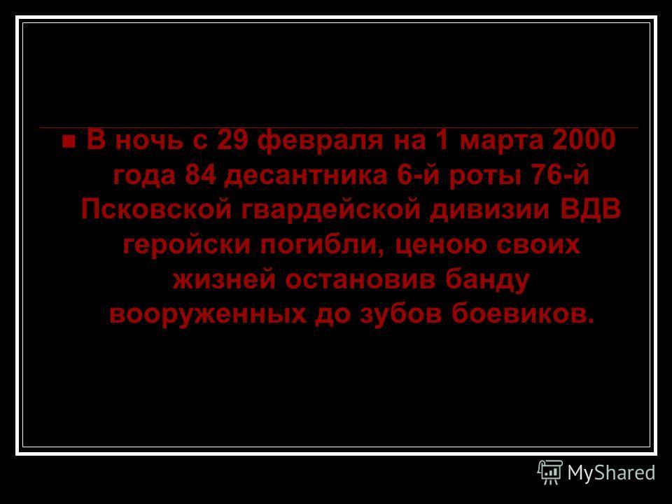 В ночь с 29 февраля на 1 марта 2000 года 84 десантника 6-й роты 76-й Псковской гвардейской дивизии ВДВ геройски погибли, ценою своих жизней остановив банду вооруженных до зубов боевиков.