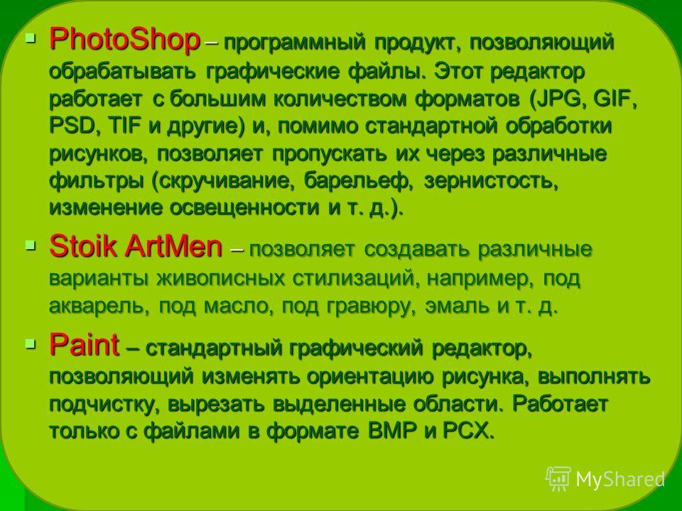 PhotoShop – программный продукт, позволяющий обрабатывать графические файлы. Этот редактор работает с большим количеством форматов (JPG, GIF, PSD, TIF и другие) и, помимо стандартной обработки рисунков, позволяет пропускать их через различные фильтры