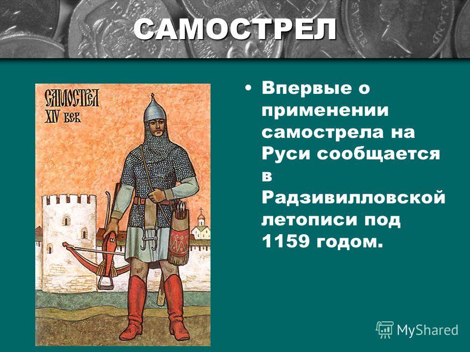 САМОСТРЕЛ Впервые о применении самострела на Руси сообщается в Радзивилловской летописи под 1159 годом.