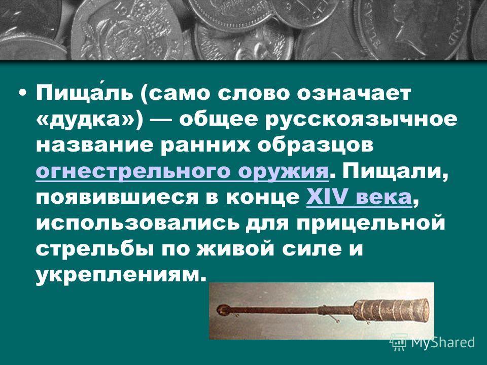 Пищаль (само слово означает «дудка») общее русскоязычное название ранних образцов огнестрельного оружия. Пищали, появившиеся в конце XIV века, использовались для прицельной стрельбы по живой силе и укреплениям. огнестрельного оружияXIV века