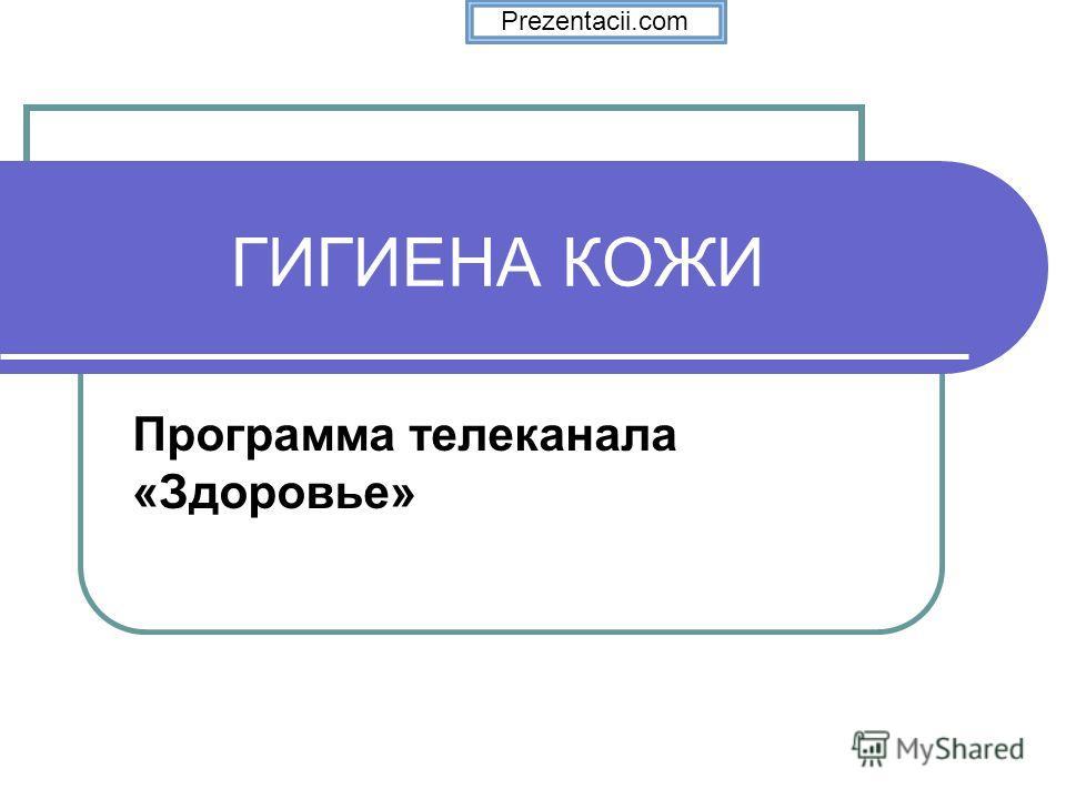 ГИГИЕНА КОЖИ Программа телеканала «Здоровье» Prezentacii.com