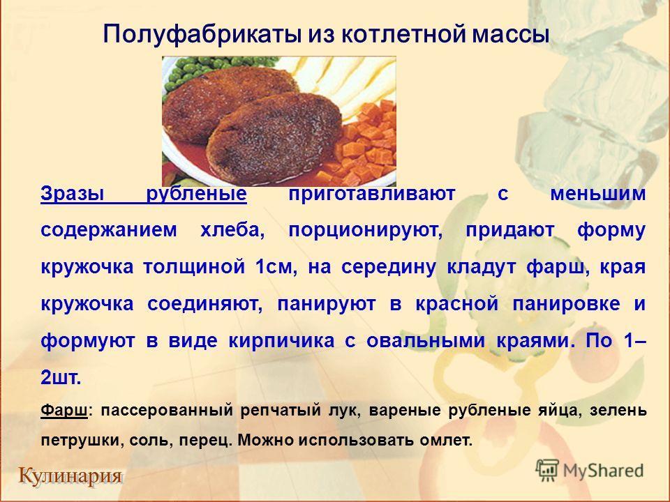 Полуфабрикаты из котлетной массы Зразы рубленые приготавливают с меньшим содержанием хлеба, порционируют, придают форму кружочка толщиной 1см, на середину кладут фарш, края кружочка соединяют, панируют в красной панировке и формуют в виде кирпичика с