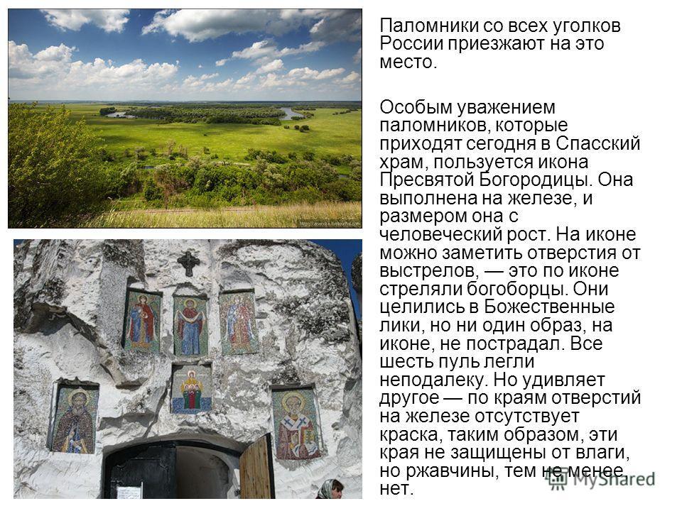 Паломники со всех уголков России приезжают на это место. Особым уважением паломников, которые приходят сегодня в Спасский храм, пользуется икона Пресвятой Богородицы. Она выполнена на железе, и размером она с человеческий рост. На иконе можно заметит