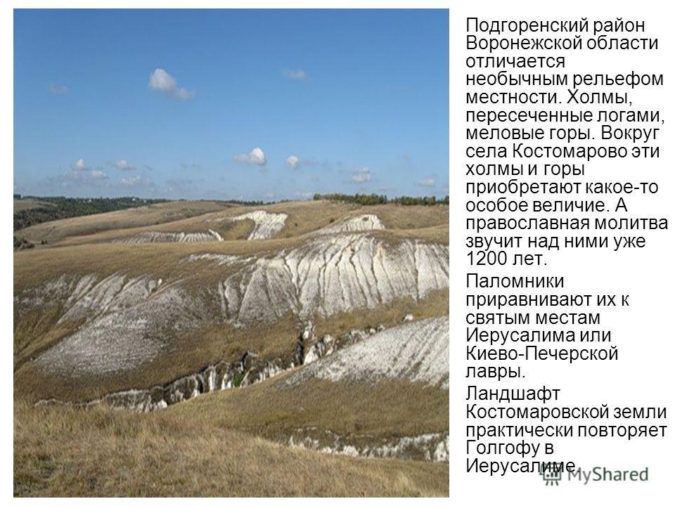 Подгоренский район Воронежской области отличается необычным рельефом местности. Холмы, пересеченные логами, меловые горы. Вокруг села Костомарово эти холмы и горы приобретают какое-то особое величие. А православная молитва звучит над ними уже 1200 ле