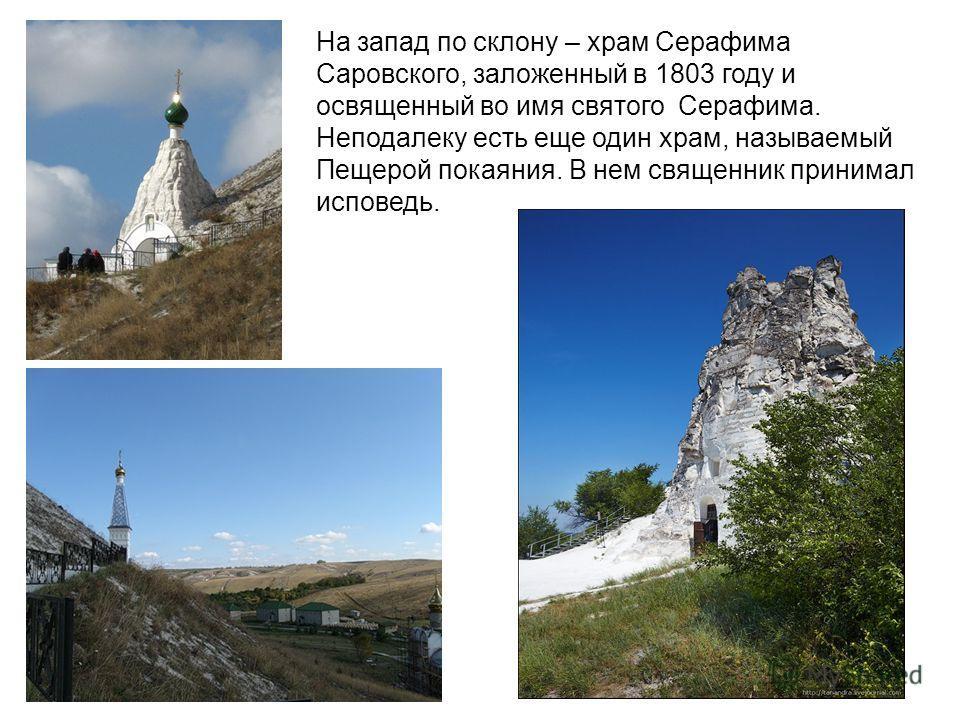 На запад по склону – храм Серафима Саровского, заложенный в 1803 году и освященный во имя святого Серафима. Неподалеку есть еще один храм, называемый Пещерой покаяния. В нем священник принимал исповедь.