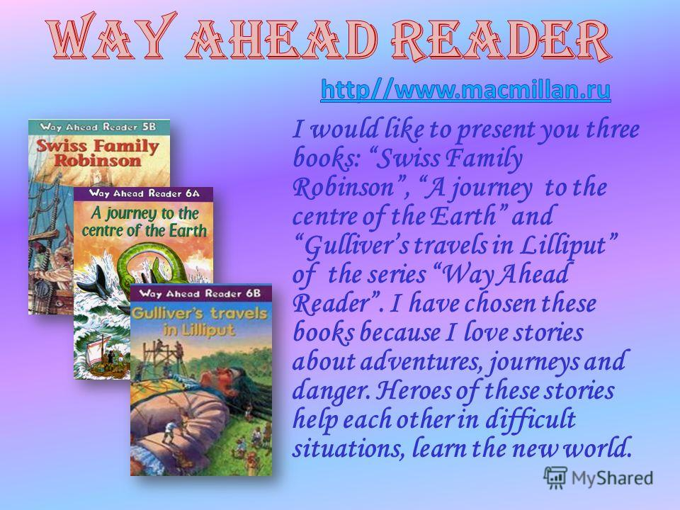 I would like to present you three books: Swiss Family Robinson, A journey to the centre of the Earth and Gullivers travels in Lilliput of the series Way Ahead Reader. I have chosen these books because I love stories about adventures, journeys and dan