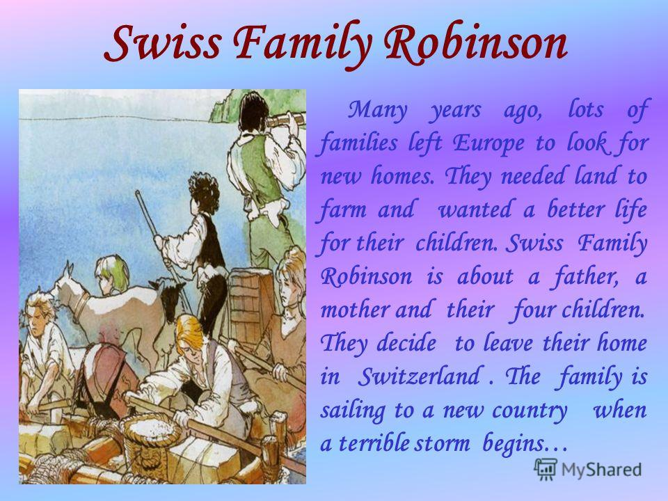Swiss Family Robinson Many years ago, lots of families left Europe to look for new homes. They needed land to farm and wanted a better life for their children. Swiss Family Robinson is about a father, a mother and their four children. They decide to