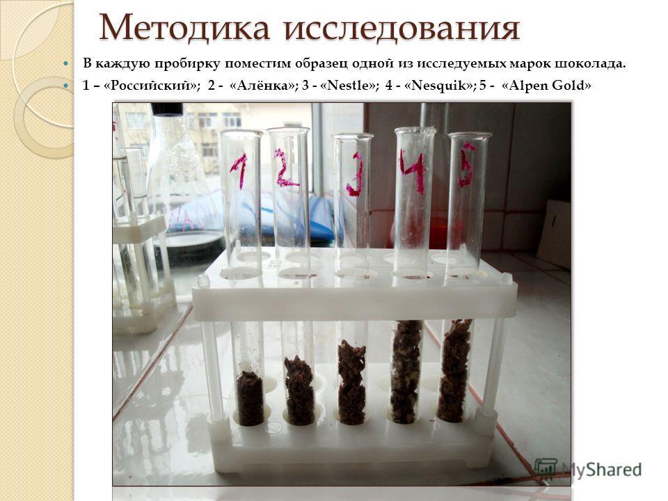 Методика исследования В каждую пробирку поместим образец одной из исследуемых марок шоколада. 1 – «Российский»; 2 - «Алёнка»; 3 - «Nestle»; 4 - «Nesquik»; 5 - «Alpen Gold»